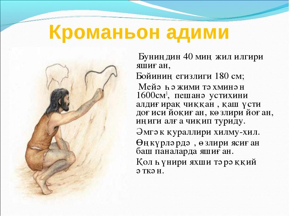 Кроманьон адими Буниңдин 40 миң жил илгири яшиған, Бойиниң егизлиги 180 см; М...