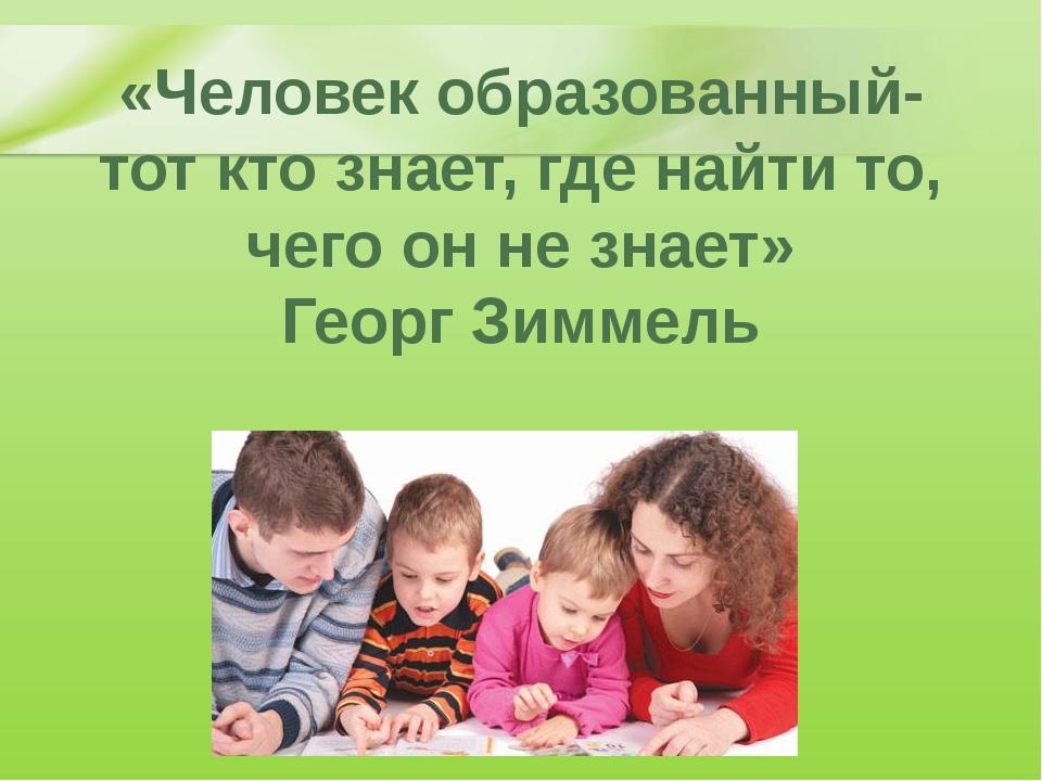 «Человек образованный- тот кто знает, где найти то, чего он не знает» Георг З...