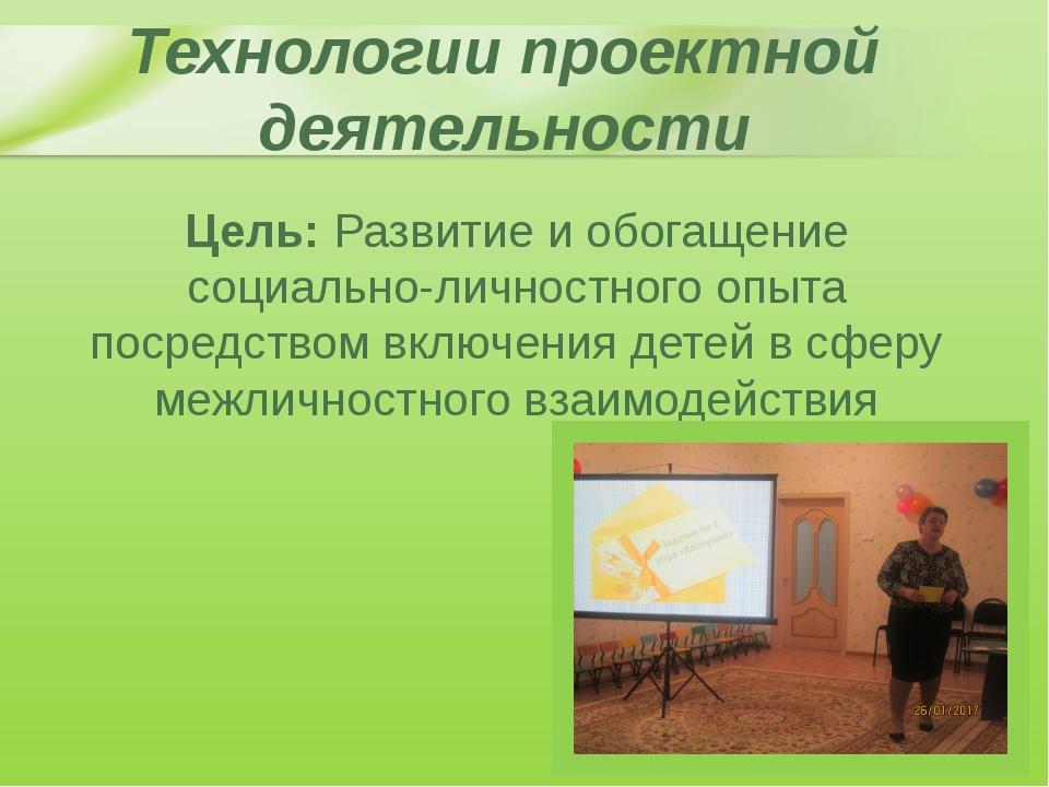 Технологии проектной деятельности Цель: Развитие и обогащение социально-лично...
