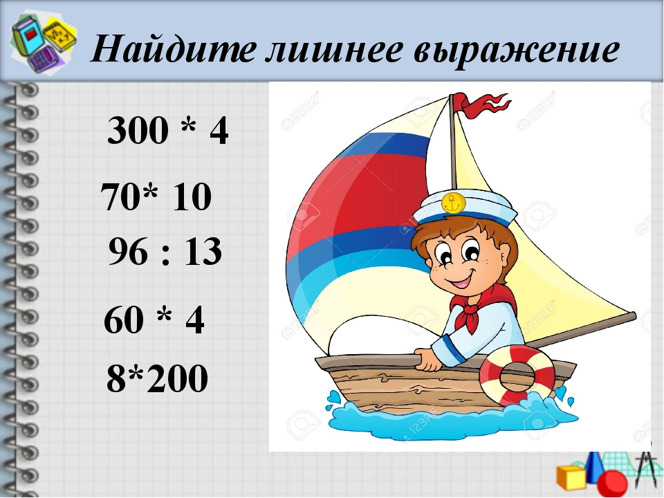 Найдите лишнее выражение 300 * 4 70* 10 96 : 13 60 * 4 8*200