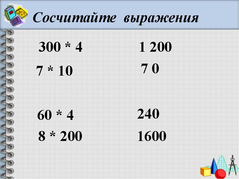 Сосчитайте выражения 300 * 4 7 * 10 60 * 4 8 * 200 1 200 7 0 240 1600