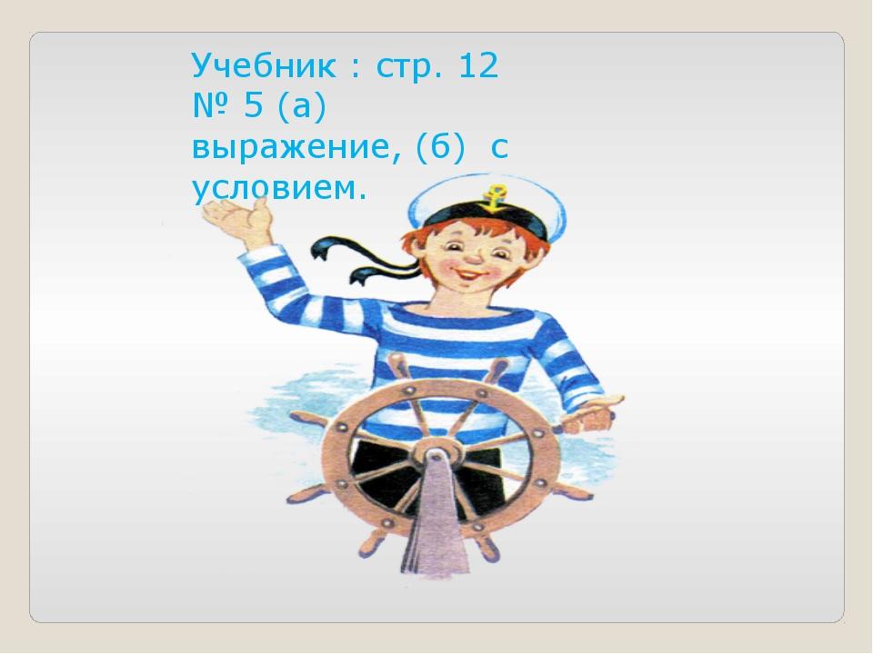 Учебник : стр. 12 № 5 (а) выражение, (б) с условием.