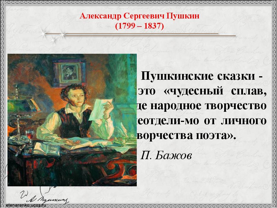 Пушкинские сказки - это «чудесный сплав, где народное творчество неотдели-мо...