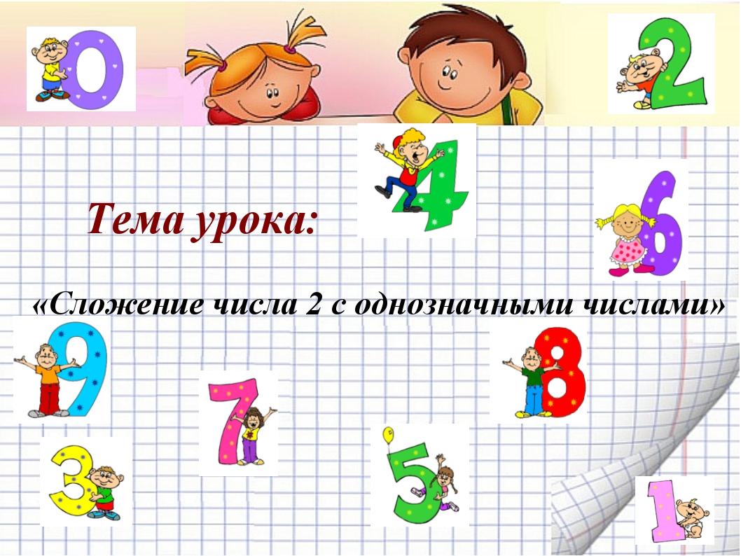 Тема урока: «Сложение числа 2 с однозначными числами»