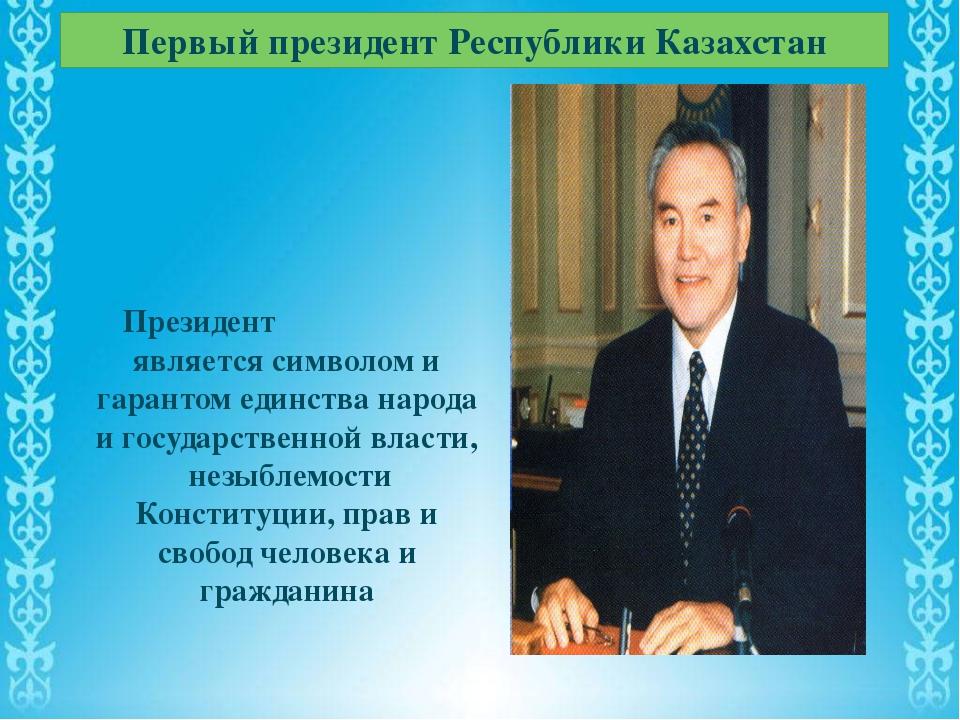 Первый президент Республики Казахстан Президент является символом и гарантом...