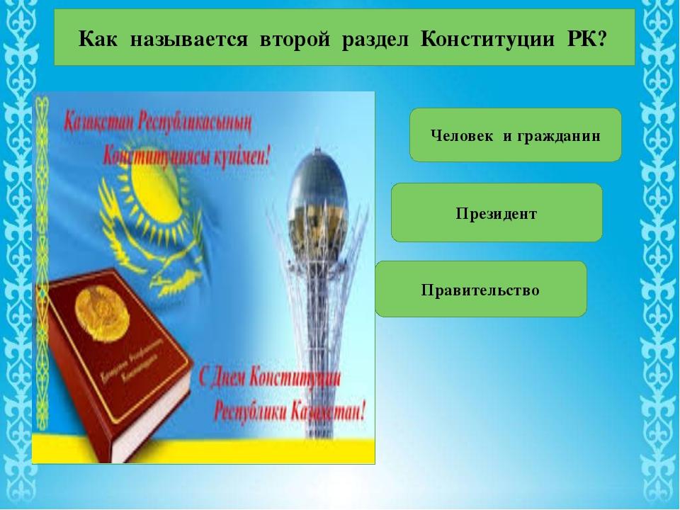 Как называется второй раздел Конституции РК? Человек и гражданин Президент Пр...