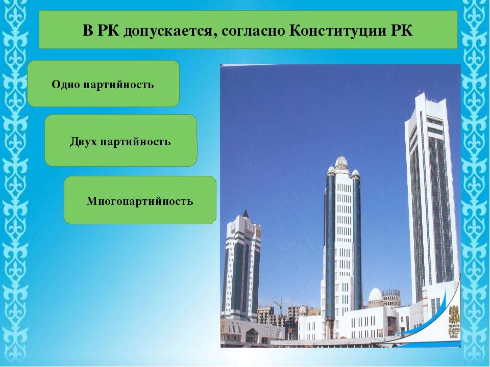 В РК допускается, согласно Конституции РК Одно партийность Двух партийность М...