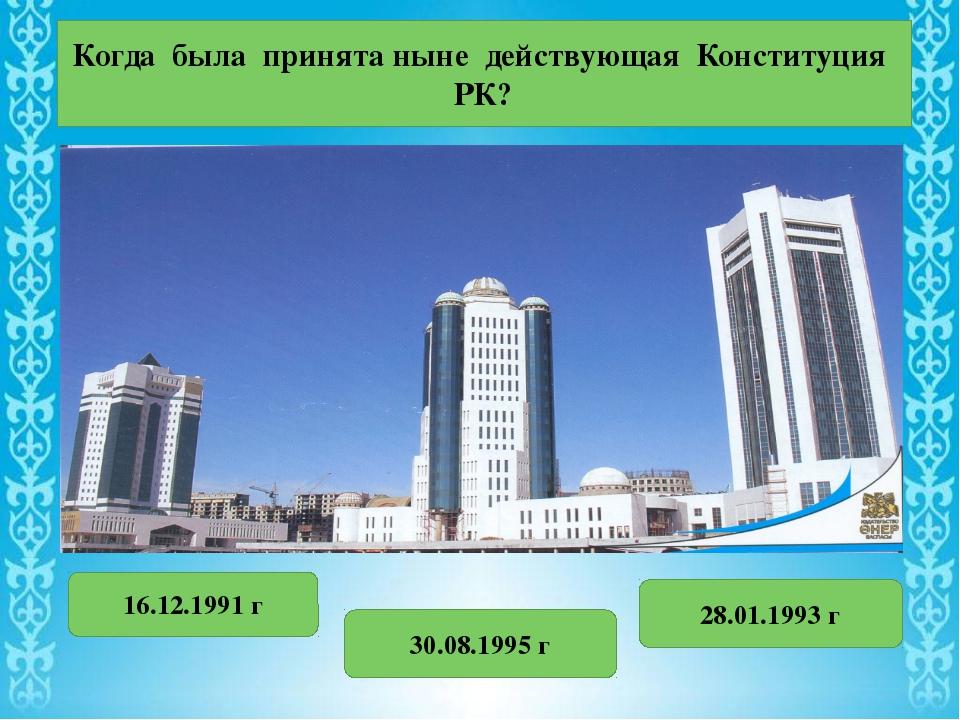 Когда была принята ныне действующая Конституция РК? 16.12.1991 г 30.08.1995 г...