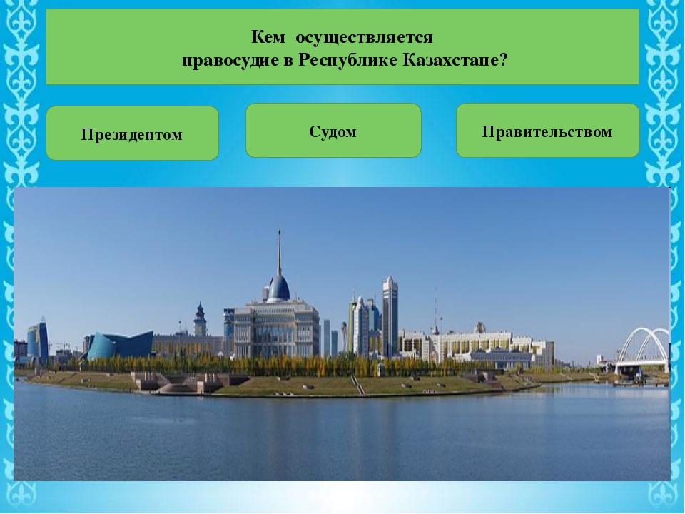 Кем осуществляется правосудие в Республике Казахстане? Президентом Судом Пра...