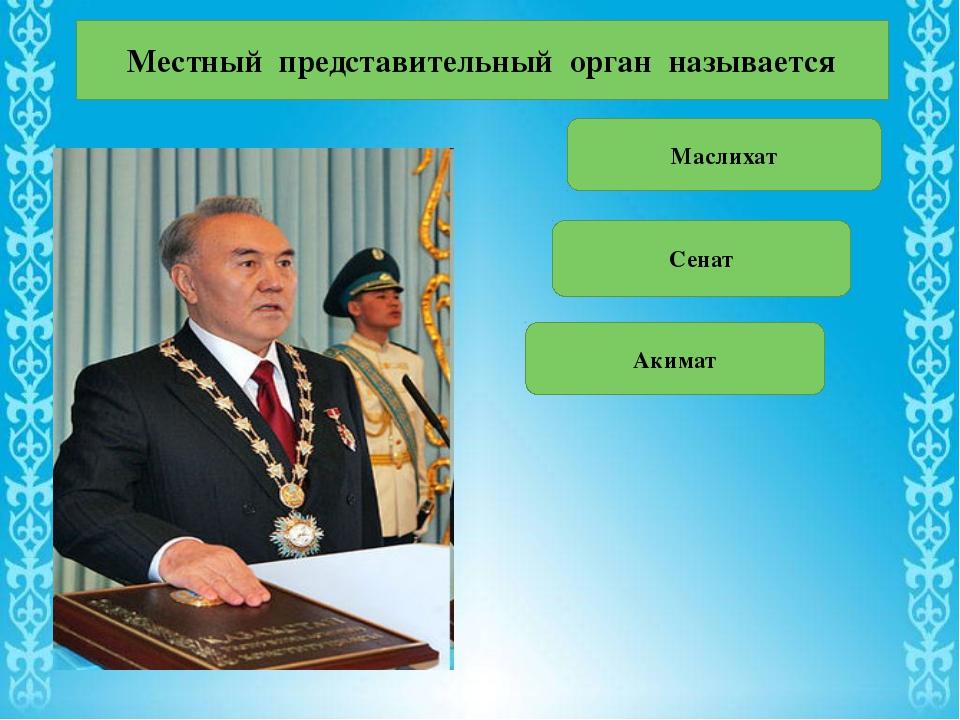 Местный представительный орган называется Маслихат Сенат Акимат
