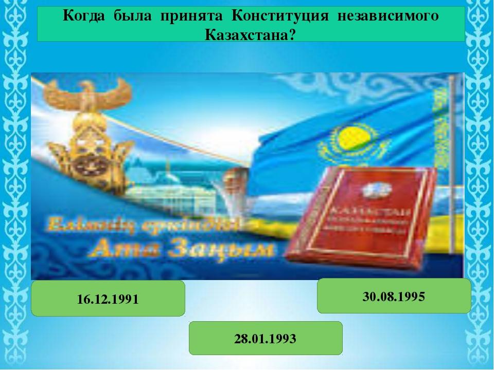 Когда была принята Конституция независимого Казахстана? 16.12.1991 28.01.1993...
