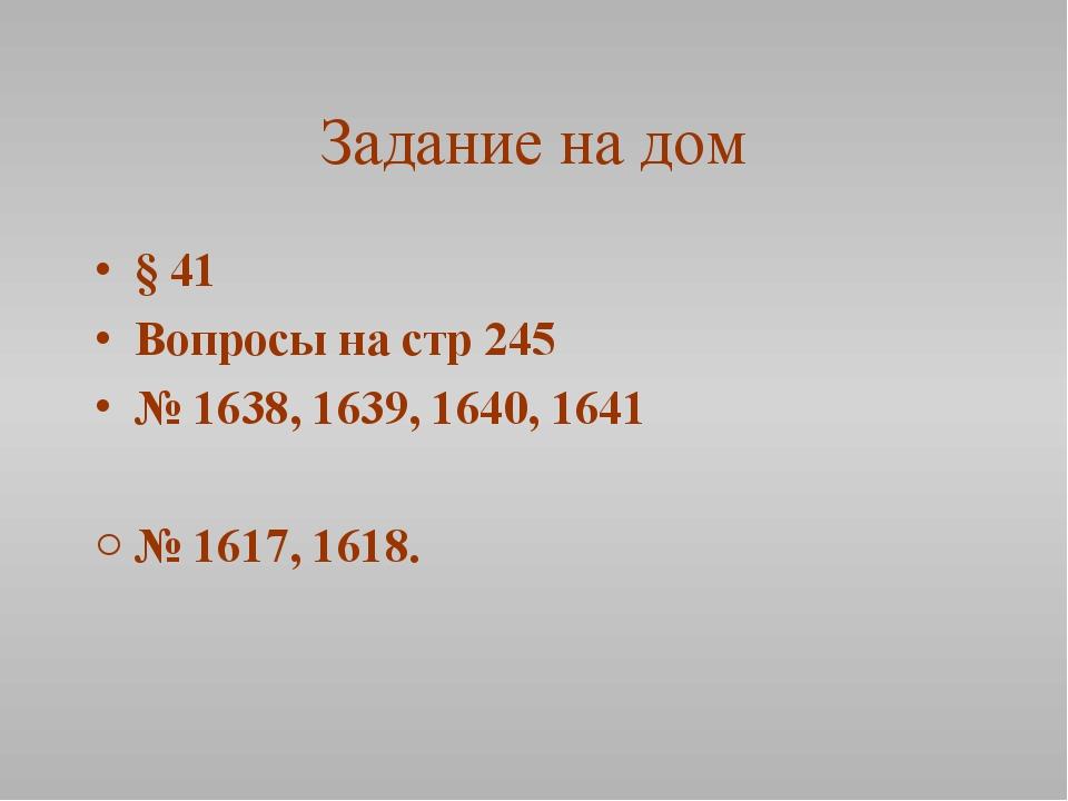 Задание на дом § 41 Вопросы на стр 245 № 1638, 1639, 1640, 1641 № 1617, 1618.