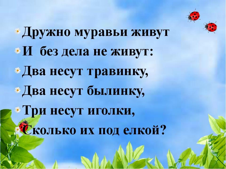 Дружно муравьи живут И без дела не живут: Два несут травинку, Два несут были...