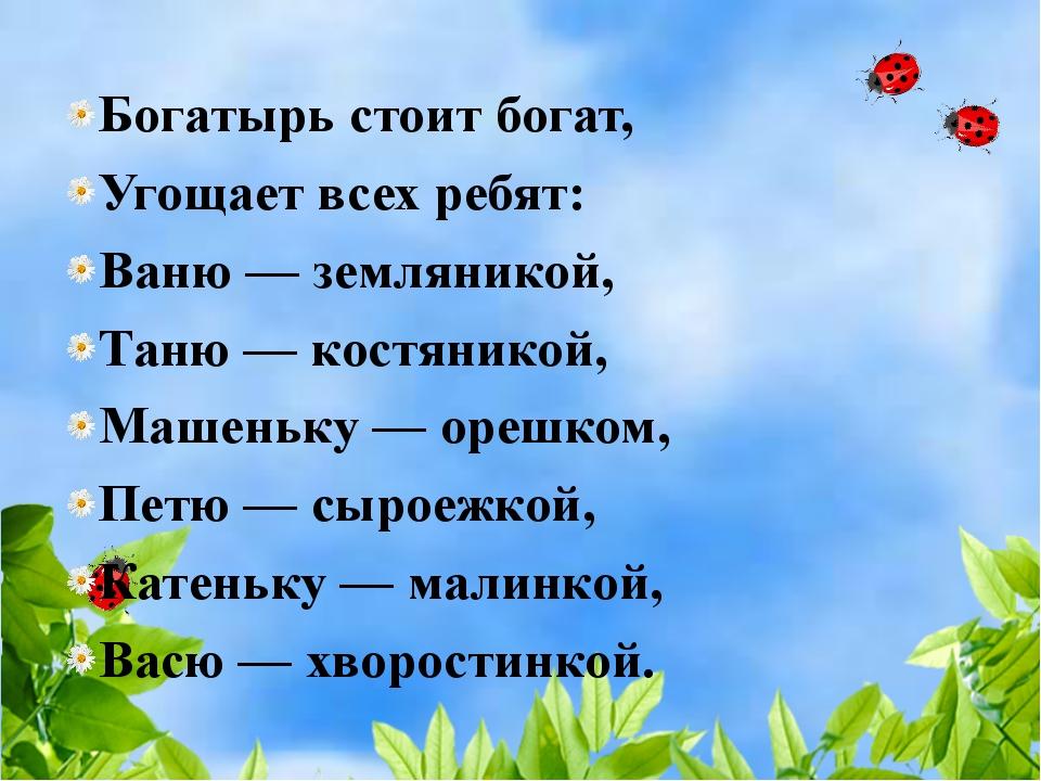 Богатырь стоит богат, Угощает всех ребят: Ваню — земляникой, Таню — костяник...