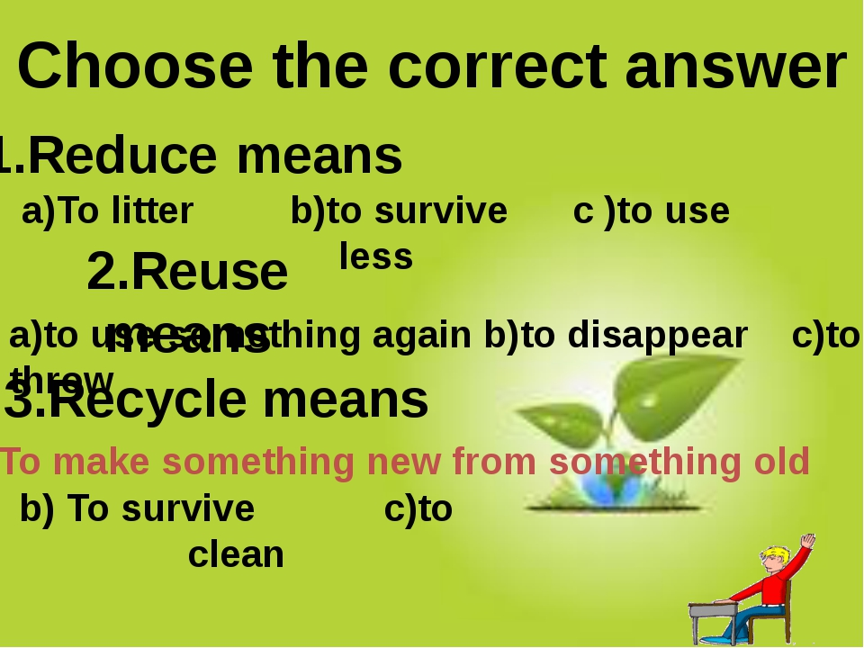 1.Reduce means 2.Reuse means 3.Recycle means Choose the correct answer a)to...