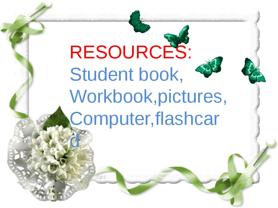 RESOURCES: Student book, Workbook,pictures, Computer,flashcard