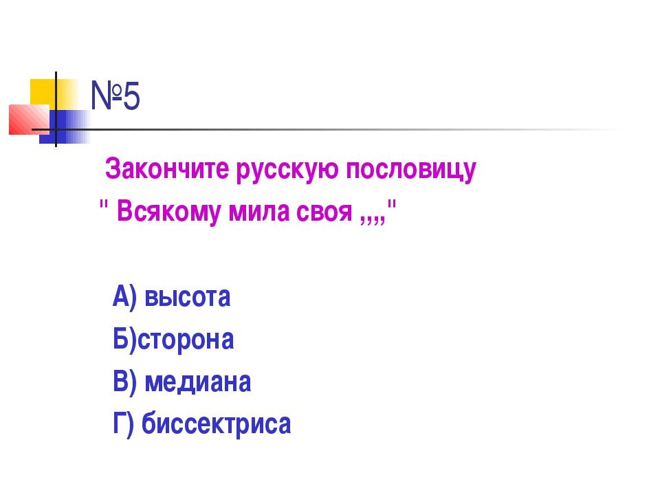 """№5 Закончите русскую пословицу """" Всякому мила своя ,,,,"""" А) высота Б)сторона..."""