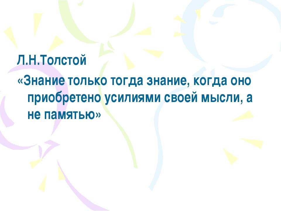 Л.Н.Толстой «Знание только тогда знание, когда оно приобретено усилиями своей...