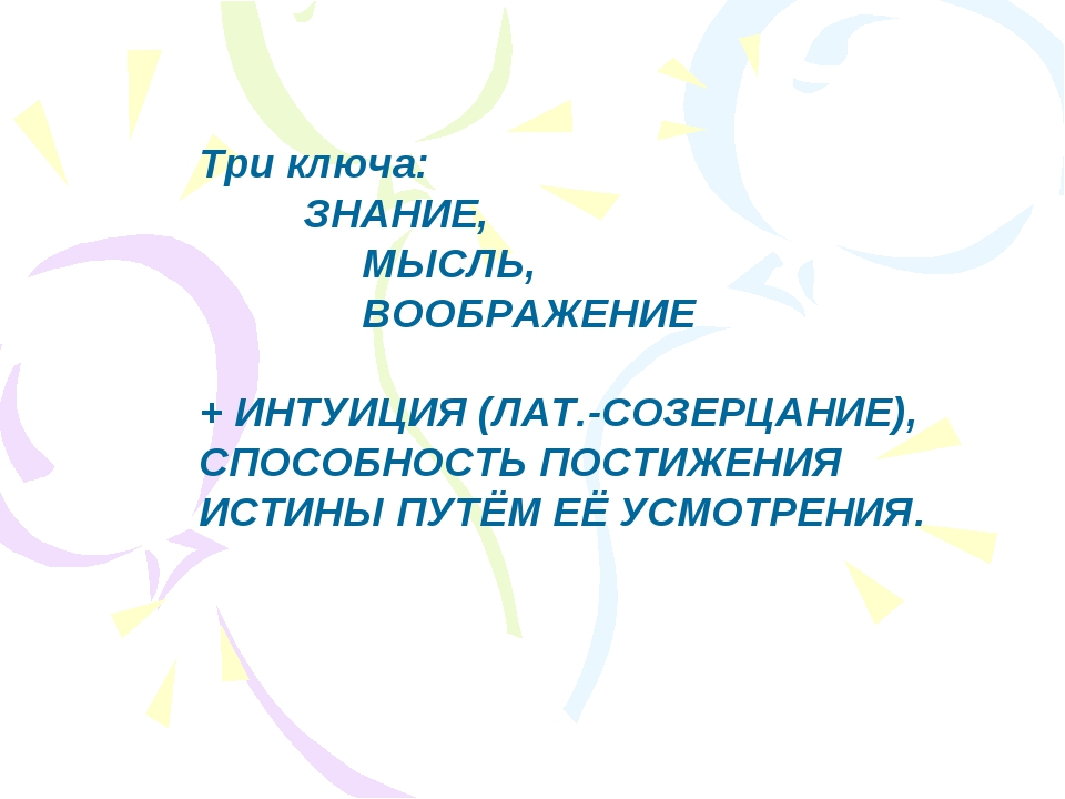 Три ключа: ЗНАНИЕ,  МЫСЛЬ,  ВООБРАЖЕНИЕ + ИНТУИЦИЯ (ЛАТ.-СОЗЕРЦАНИЕ), С...