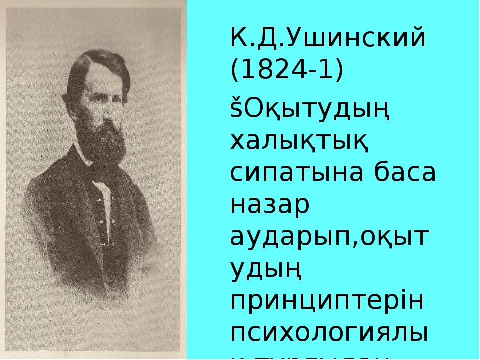 К.Д.Ушинский (1824-1) šОқытудың халықтық сипатына баса назар аударып,оқытудың...