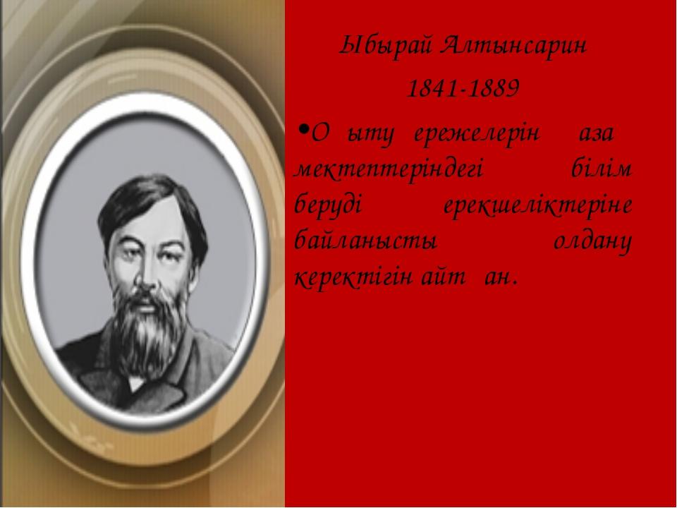 Ыбырай Алтынсарин 1841-1889 •Оқыту ережелерін қазақ мектептеріндегі білім бер...