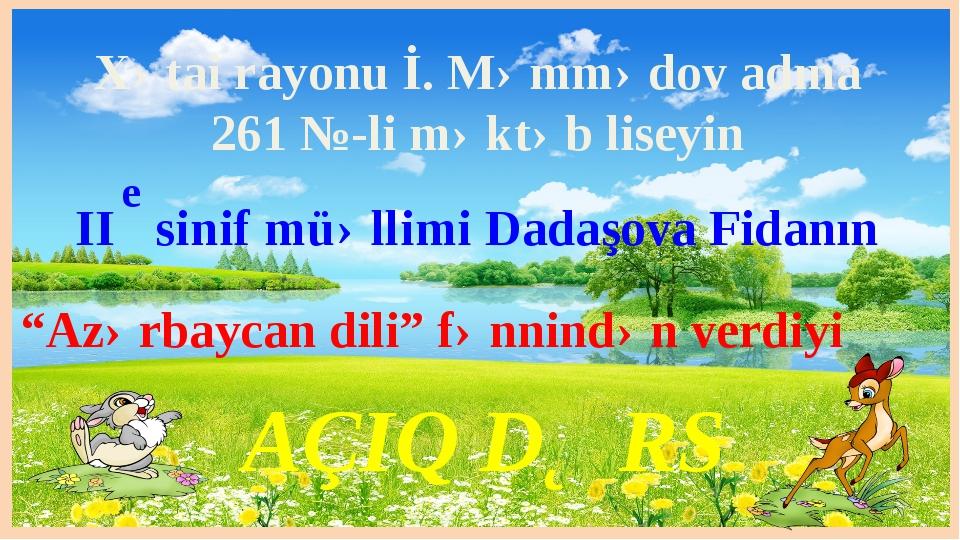 AÇIQ DƏRS II sinif müəllimi Dadaşova Fidanın Xətai rayonu İ. Məmmədov adına 2...