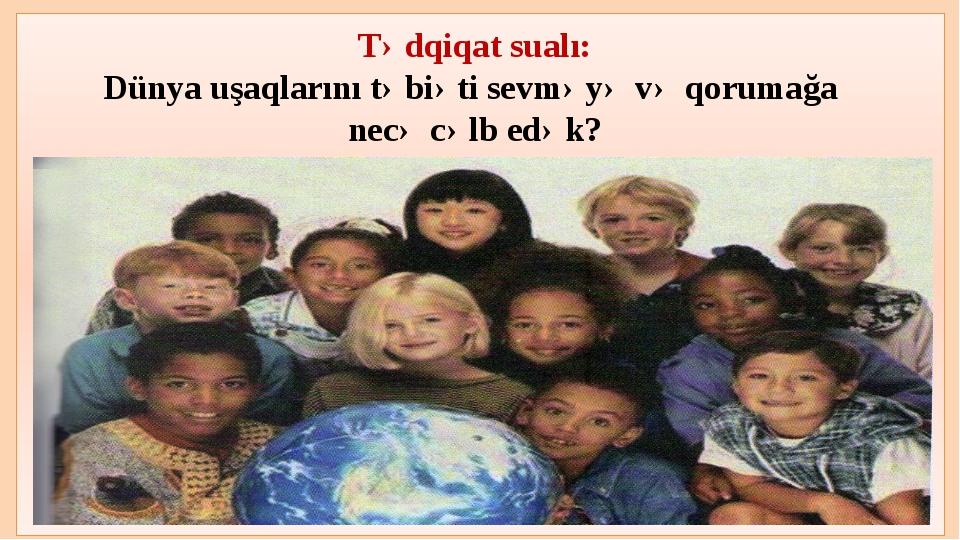 Tədqiqat sualı: Dünya uşaqlarını təbiəti sevməyə və qorumağa necə cəlb edək?