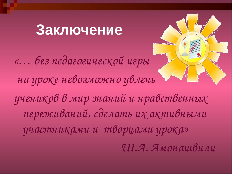 Заключение «… без педагогической игры на уроке невозможно увлечь учеников в м...