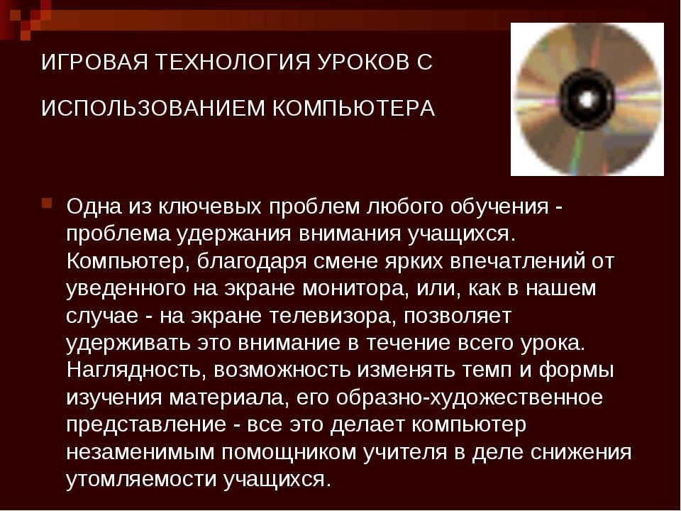 ИГРОВАЯ ТЕХНОЛОГИЯ УРОКОВ С ИСПОЛЬЗОВАНИЕМ КОМПЬЮТЕРА Одна из ключевых пробле...