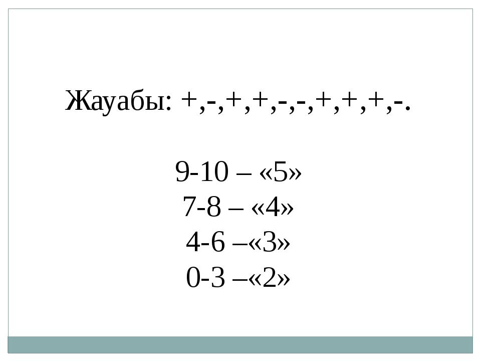 Жауабы: +,-,+,+,-,-,+,+,+,-. 9-10 – «5» 7-8 – «4» 4-6 –«3» 0-3 –«2»