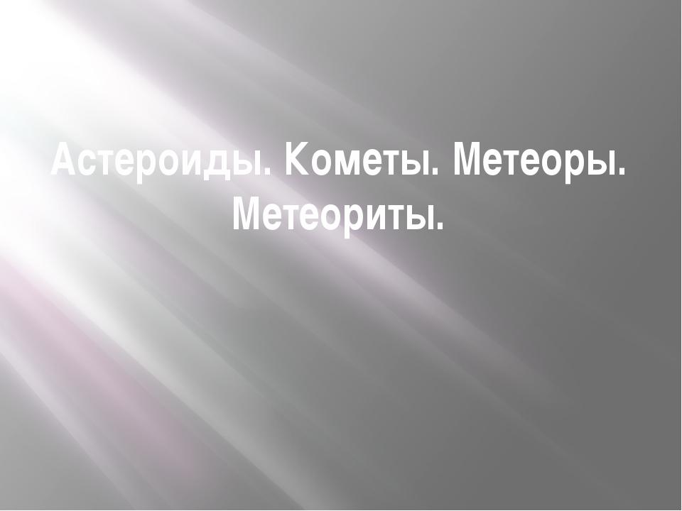 Астероиды. Кометы. Метеоры. Метеориты.