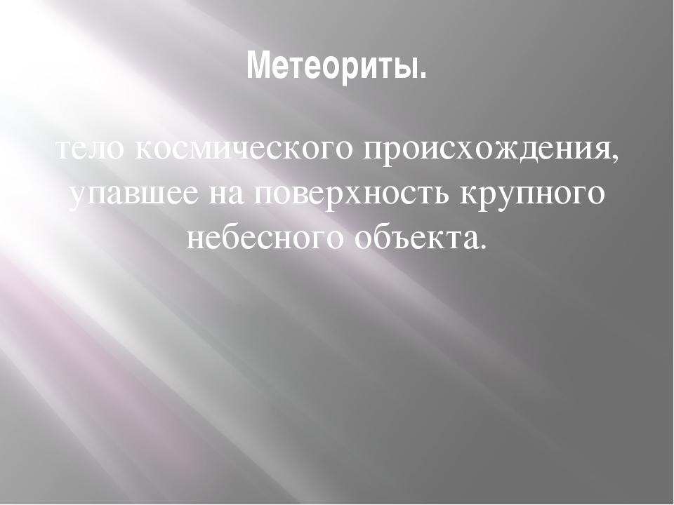 Метеориты. тело космического происхождения, упавшее на поверхность крупного н...