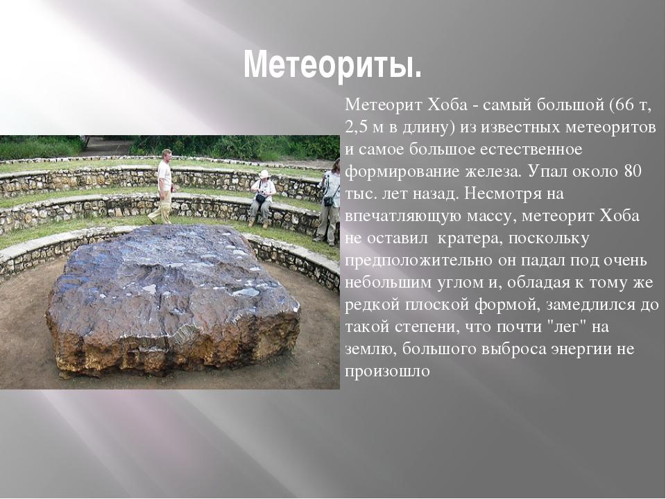 Метеориты. Метеорит Хоба - самый большой (66 т, 2,5 м в длину) из известных м...