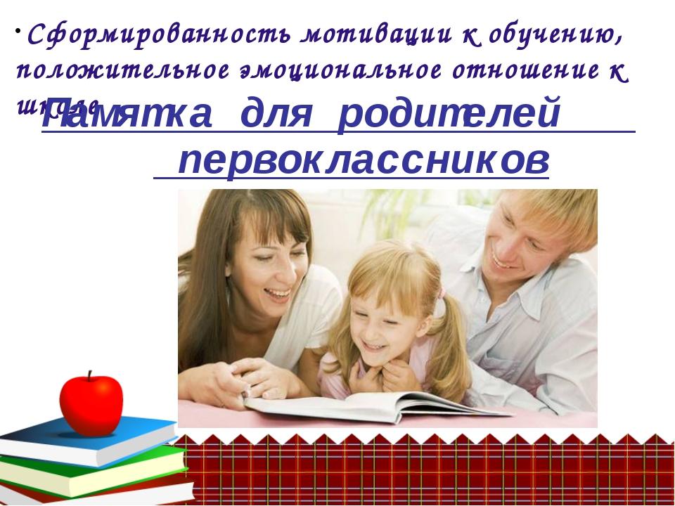 Памятка для родителей первоклассников Сформированность мотивации к обучению,...