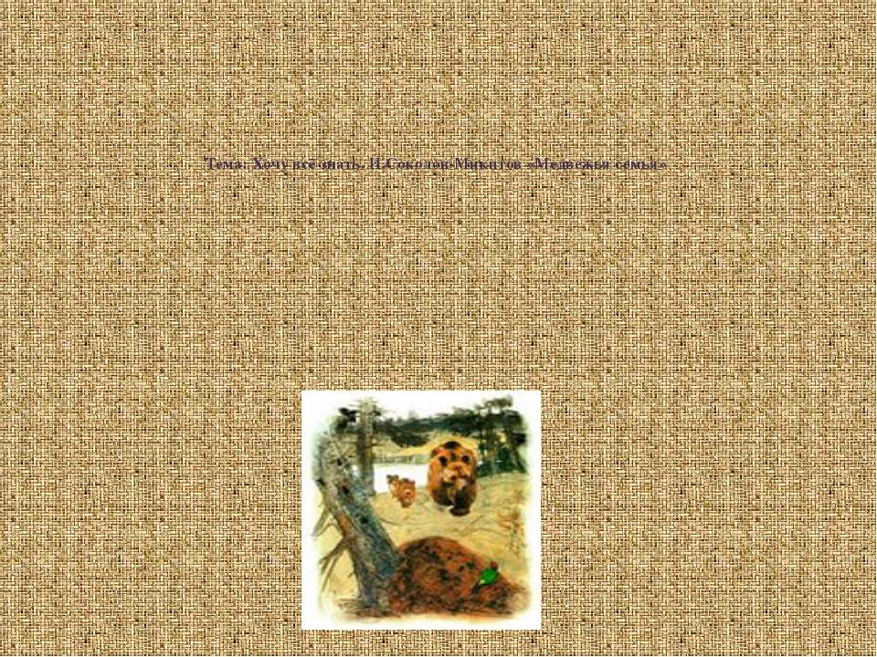 Тема: Хочу всё знать. И.Соколов-Микитов «Медвежья семья»