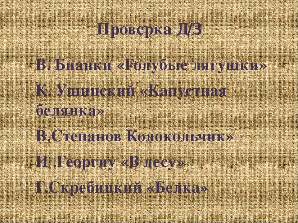 Проверка Д/З В. Бианки «Голубые лягушки» К. Ушинский «Капустная белянка» В.Ст...