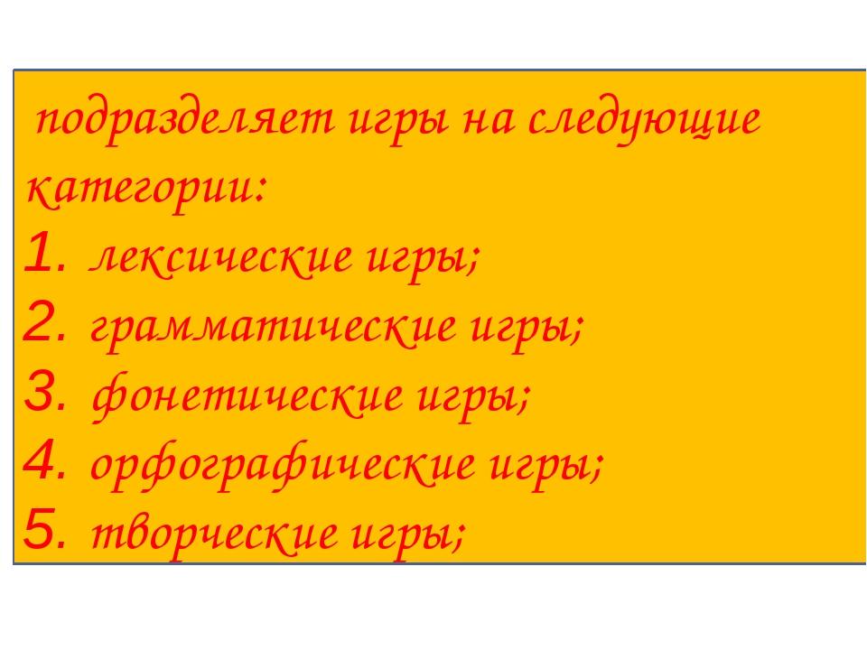 подразделяет игры на следующие категории: 1. лексические игры; 2. грамматиче...