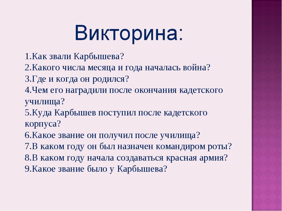 Как звали Карбышева? Какого числа месяца и года началась война? Где и когда о...