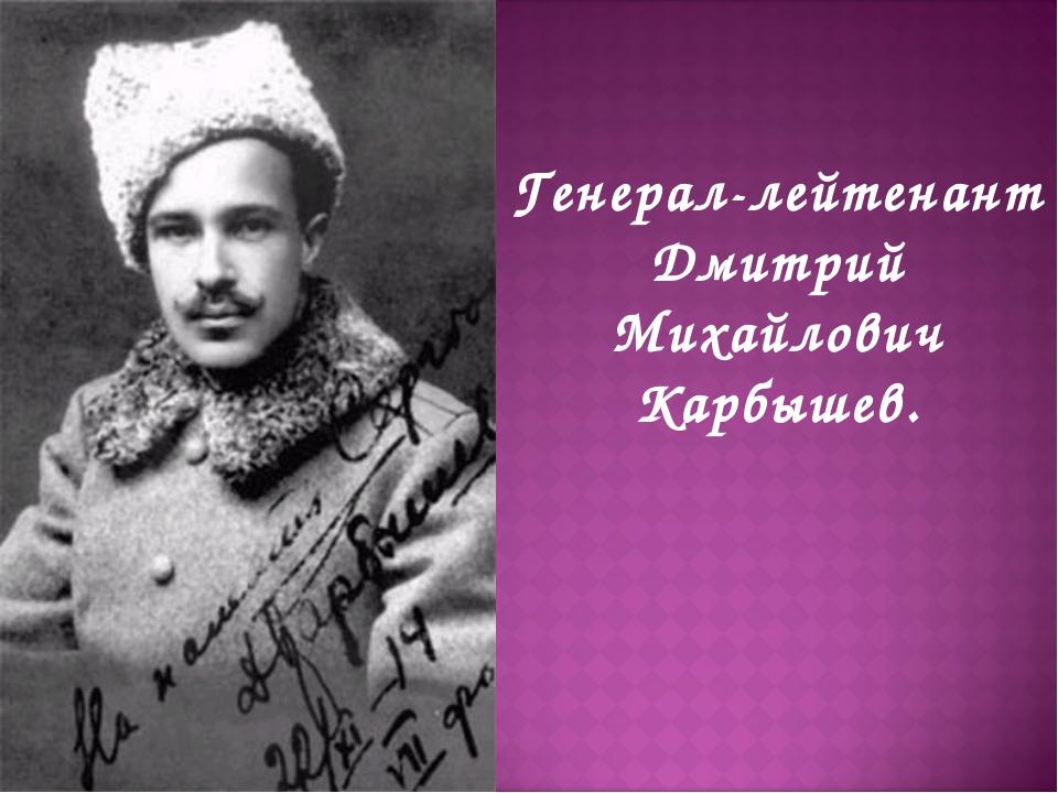 Генерал-лейтенант Дмитрий Михайлович Карбышев.