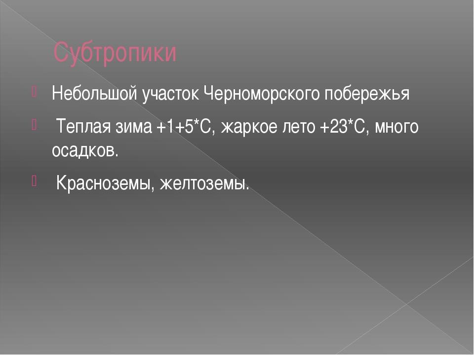 Субтропики Небольшой участок Черноморского побережья Теплая зима +1+5*С, жарк...