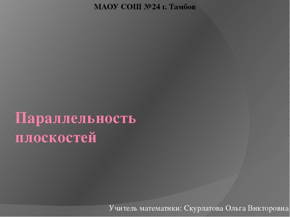Параллельность плоскостей Учитель математики: Скурлатова Ольга Викторовна МАО...