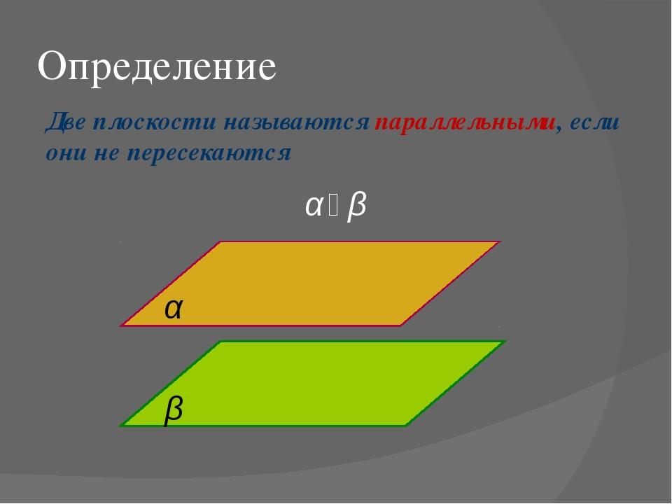 Определение Две плоскости называются параллельными, если они не пересекаются...