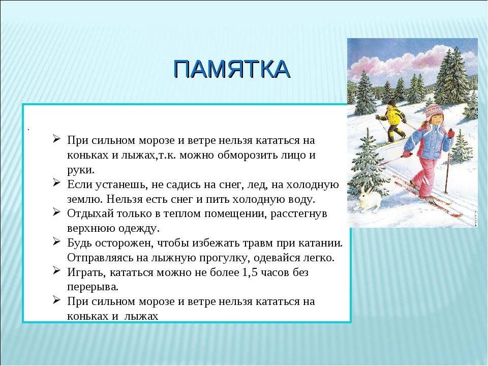 ПАМЯТКА . При сильном морозе и ветре нельзя кататься на коньках и лыжах,т.к....