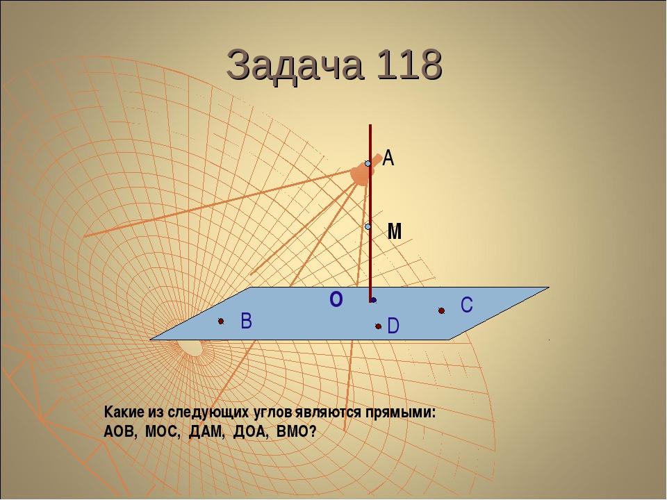 Задача 118 А М О В С D Какие из следующих углов являются прямыми: АОВ, МОС, Д...