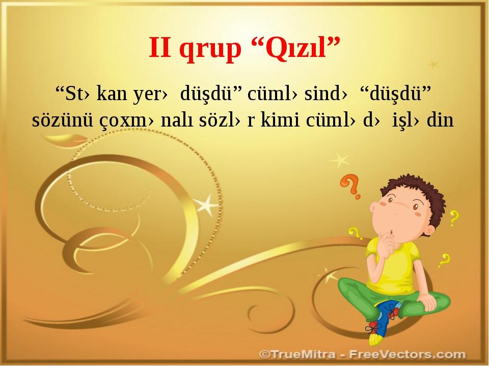 """II qrup """"Qızıl"""" """"Stəkan yerə düşdü"""" cümləsində """"düşdü"""" sözünü çoxmənalı sözlə..."""