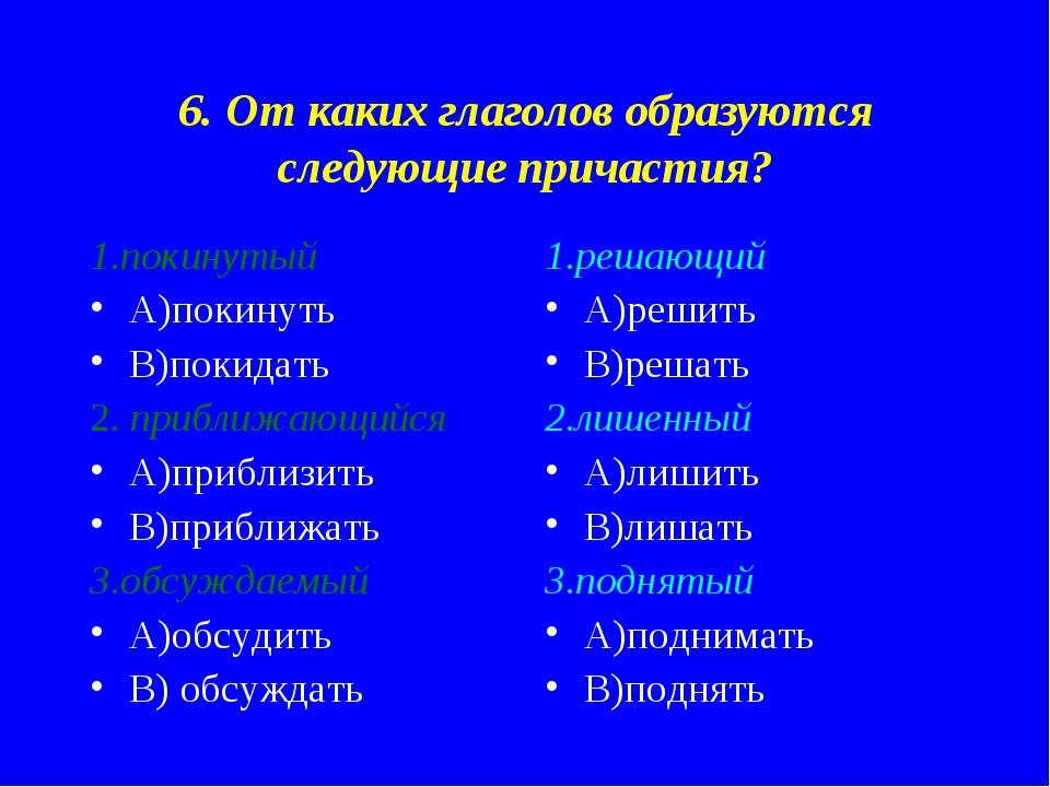 6. От каких глаголов образуются следующие причастия? 1.покинутый А)покинуть В...
