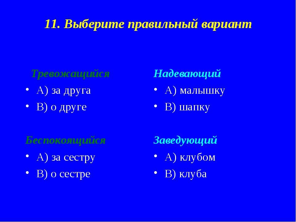 11. Выберите правильный вариант Тревожащийся А) за друга В) о друге Беспокоящ...