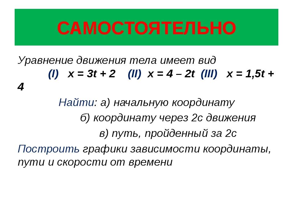 САМОСТОЯТЕЛЬНО Уравнение движения тела имеет вид (I) х = 3t + 2 (II) x = 4 –...