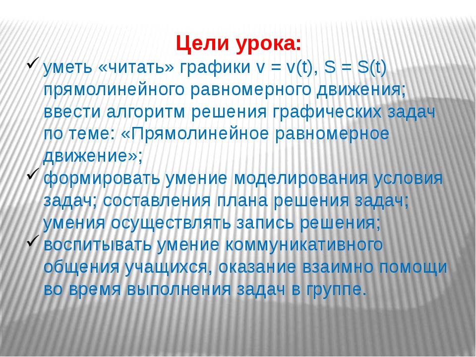 Цели урока: уметь «читать» графики v = v(t), S = S(t) прямолинейного равномер...