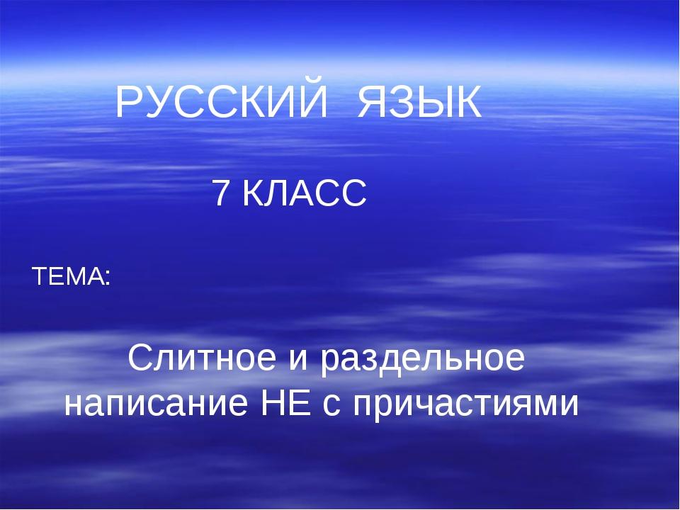 РУССКИЙ ЯЗЫК 7 КЛАСС ТЕМА: Слитное и раздельное написание НЕ с причастиями